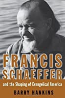 Francis Schaeffer And the Shaping of Evangelical America (Library of Religious Biography Series)
