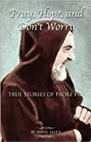 Pray, Hope, and Don't Worry: True Stories of Padre Pio Book 1