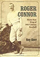 Roger Connor: Home Run King of 19th Century Baseball