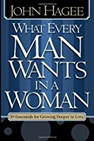 What Every Woman Wants in a Man/What Every Man Wants in a Woman: 10 Essentials for Growing Deeper in Love -10 Qualities for Nurturing Intimacy