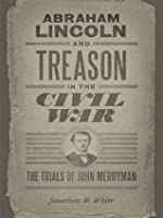 Abraham Lincoln and Treason in the Civil War: The Trials of John Merryman (Conflicting Worlds: New Dimensions of the American Civil War)