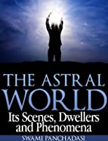 The Astral World: Its Scenes, Dwellers and Phenomena