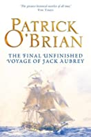 The Final, Unfinished Voyage of Jack Aubrey: Aubrey/Maturin series, book 21 (Aubrey & Maturin series)