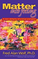Matter Into Feeling: A New Alchemy of Science and Spirit