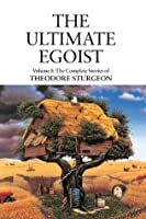 The Ultimate Egoist: Volume I: The Complete Stories of Theodore Sturgeon: 1