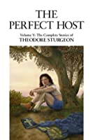 The Perfect Host: Volume V: The Complete Stories of Theodore Sturgeon: 5