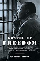 Gospel of Freedom: Martin Luther King, Jr.'s Letter from Birmingham Jail and the Struggle That Changed a Nation