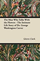 The Man Who Talks With the Flowers - The Intimate Life Story of Dr. George Washington Carver