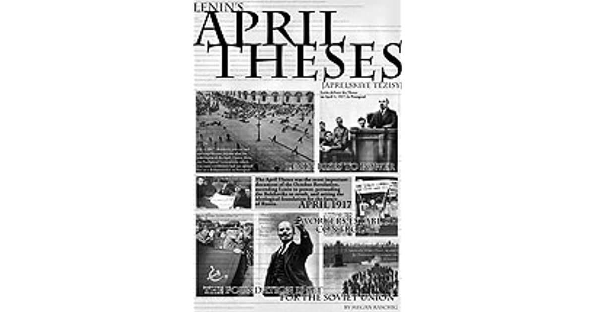 lenin april theses date Lenin's april theses april 1917 lenin's famous april theses called for soviet control of the state and were a precursor to the russian revolution and the bolshevik.