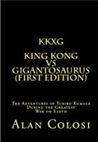 KKXG: KING KONG VS GIGANTOSAURUS (First Edition): The Adventures of Yuriko Kumage During the Greatest War on Earth