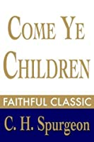 Come Ye Children: A Book for Parents and Teachers on the Christian Training of Children (C. H. Spurgeon Collection)
