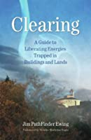 Clearing: A Guide to Liberating Energies Trapped in Buildings and Lands