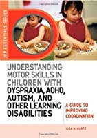 Understanding Motor Skills in Children with Dyspraxia, ADHD, Autism, and Other Learning Disabilities: A Guide to Improving Coordination (Jkp Essentials)