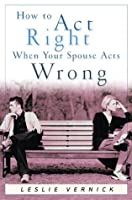 How to Act Right When Your Spouse Acts Wrong (Indispensable Guides for Godly Living)
