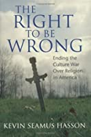 The Right to Be Wrong: Ending the Culture War Over Religion in America