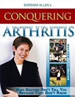 Conquering Arthritis:  What Doctor's Don't Tell You Because They Don't Know Second Edition