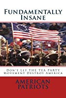Fundamentally Insane: Don't Let the Tea Party Movement Destroy America