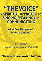The Voice: A Spiritual Approach to Singing, Speaking and Communicating: What Ever Happened to Great Singing 4th Edition - Here All the Secrets Are Revealed!!!