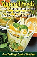 Natural Foods: 100 - 5 Ingredients or Less, Raw Food Recipes for Every Meal Occasion