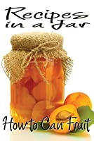 Recipes in a Jar: How to Can Fruit