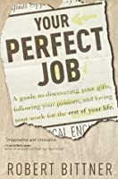 Your Perfect Job: A Guide to Discovering Your Gifts, Following Your Passions, and Loving Your Work for the Rest of Your Life