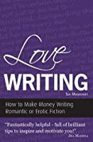 Love Writing - How to Make Money Writing Romantic or Erotic Fiction (Secrets to Success Writing Series)