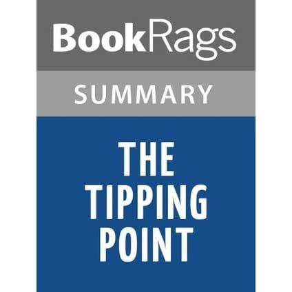 book review of the tipping point The tipping point is that magic moment when an idea, trend, or social behavior crosses a threshold, tips, and spreads like wildfire just as a single sick person can start an epidemic of the flu, so too can a small but precisely targeted push cause a fashion trend, the popularity of a new product, or a drop in the crime rate.