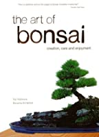 The Art of Bonsai: Creation, Care and Enjoyment