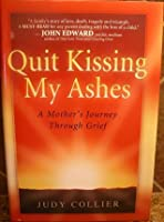 QUIT KISSING MY ASHES: A Mother's Journey Through Grief