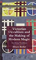 Victorian Occultism and the Making of Modern Magic: Invoking Tradition (Palgrave Historical Studies in Witchcraft and Magic)