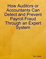 How Auditors or Accountants Can Detect and Prevent Payroll Fraud Through an Expert System