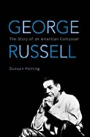 George Russell: The Story of an American Composer (African American Cultural Theory and Heritage)