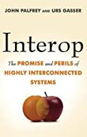 Interop: The Promise and Perils of Highly Interconnected Systems