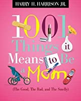 1001 Things it Means to Be a Mom: (the Good, the Bad, and the Smelly)