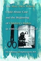 The Mary Ellen Wilson Child Abuse Case and the Beginning of Children's Rights In 19th Century America