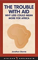The Trouble with Aid: Why Less Could Mean More for Africa (African Arguments)