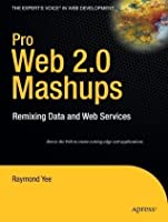 Pro Web 2.0 Mashups: Remixing Data and Web Services (Expert's Voice in Web Development)