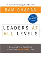 Leaders at All Levels: Deepening Your Talent Pool to Solve the Succession Crisis (J-B US non-Franchise Leadership)