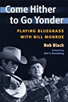 Come Hither to Go Yonder: Playing Bluegrass with Bill Monroe (Music in American Life)