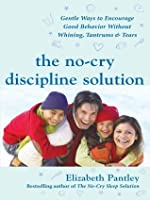 The No-Cry Discipline Solution : Gentle Ways to Encourage Good Behavior Without Whining, Tantrums, and Tears (Pantley)