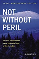 Not Without Peril, Tenth Anniversary Edition: 150 Years of Misadventure on the Presidential Range of New Hampshire