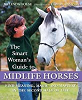 The Smart Woman's Guide to Midlife Horses: Finding Meaning, Magic and Mastery in the Second Half of Life
