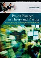 Project Finance in Theory and Practice: Designing, Structuring, and Financing Private and Public Projects (Academic Press Advanced Finance)