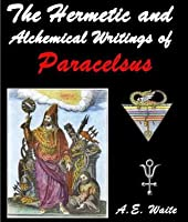 The Hermetic and Alchemical Writings of Paracelsus - The Esoteric Science and Nature of Alchemy (Annotated Hermeticsicm, Science and Art of Alchemy)