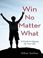 Win No Matter What: A Guide to Hyping Up Your Life