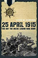 25 April 1915: The Day the Anzac Legend Was Born