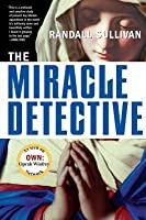 The Miracle Detective: An Investigative Reporter Sets Out to Examine How the Catholic Church Investigates Holy Visions and