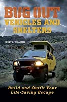 Bug Out Vehicles and Shelters: Build and Outfit Your Life-Saving Escape