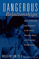 Dangerous Relationships: How to Identify and Respond to the Seven Warning Signs of a Troubled Relationship