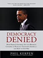 Democracy Denied: How Obama is Ignoring You and Bypassing Congress to Radically Transform America - and How to Stop Him